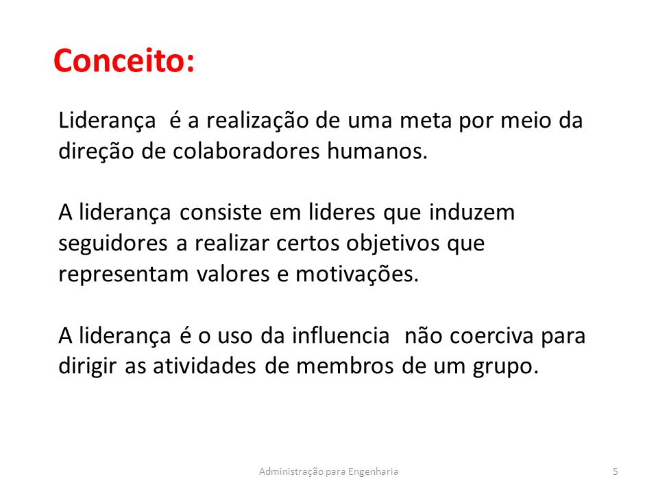5Administração para Engenharia Conceito: Liderança é a realização de uma meta por meio da direção de colaboradores humanos. A liderança consiste em li