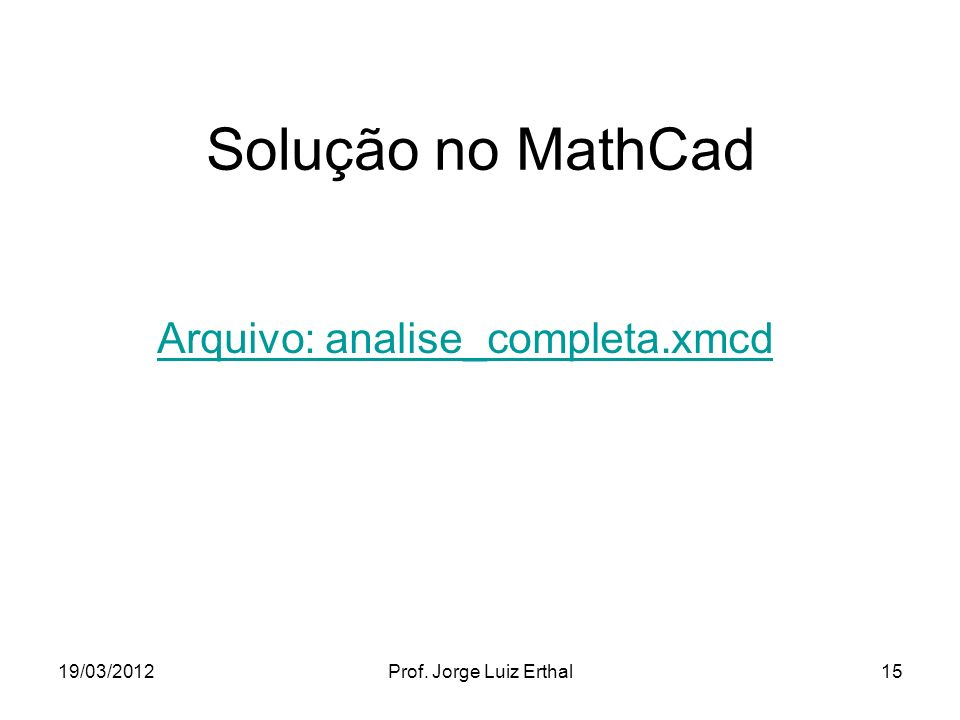 19/03/2012Prof. Jorge Luiz Erthal15 Solução no MathCad Arquivo: analise_completa.xmcd