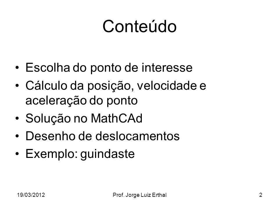 19/03/2012Prof. Jorge Luiz Erthal2 Conteúdo Escolha do ponto de interesse Cálculo da posição, velocidade e aceleração do ponto Solução no MathCAd Dese