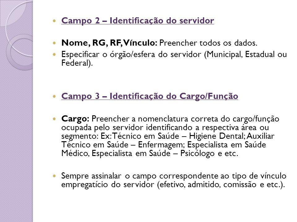 Campo 2 – Identificação do servidor Nome, RG, RF, Vínculo: Preencher todos os dados. Especificar o órgão/esfera do servidor (Municipal, Estadual ou Fe