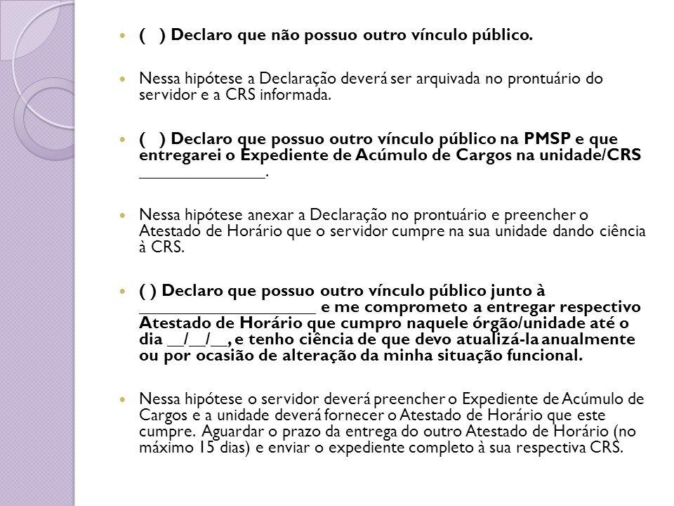 ( ) Declaro que não possuo outro vínculo público. Nessa hipótese a Declaração deverá ser arquivada no prontuário do servidor e a CRS informada. ( ) De