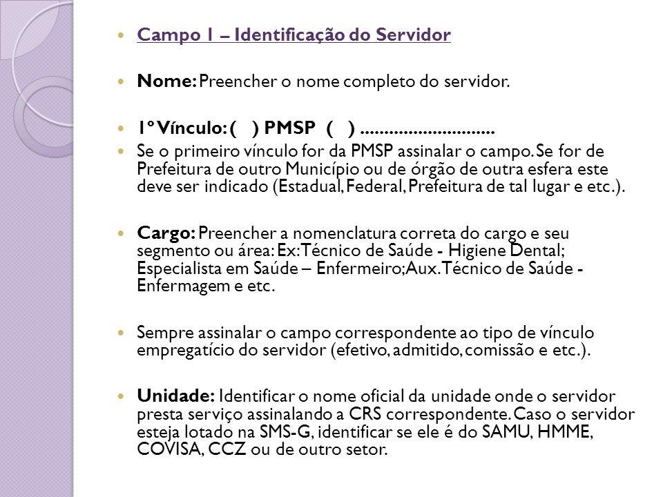 Campo 1 – Identificação do Servidor Nome: Preencher o nome completo do servidor. 1º Vínculo: ( ) PMSP ( )............................ Se o primeiro ví