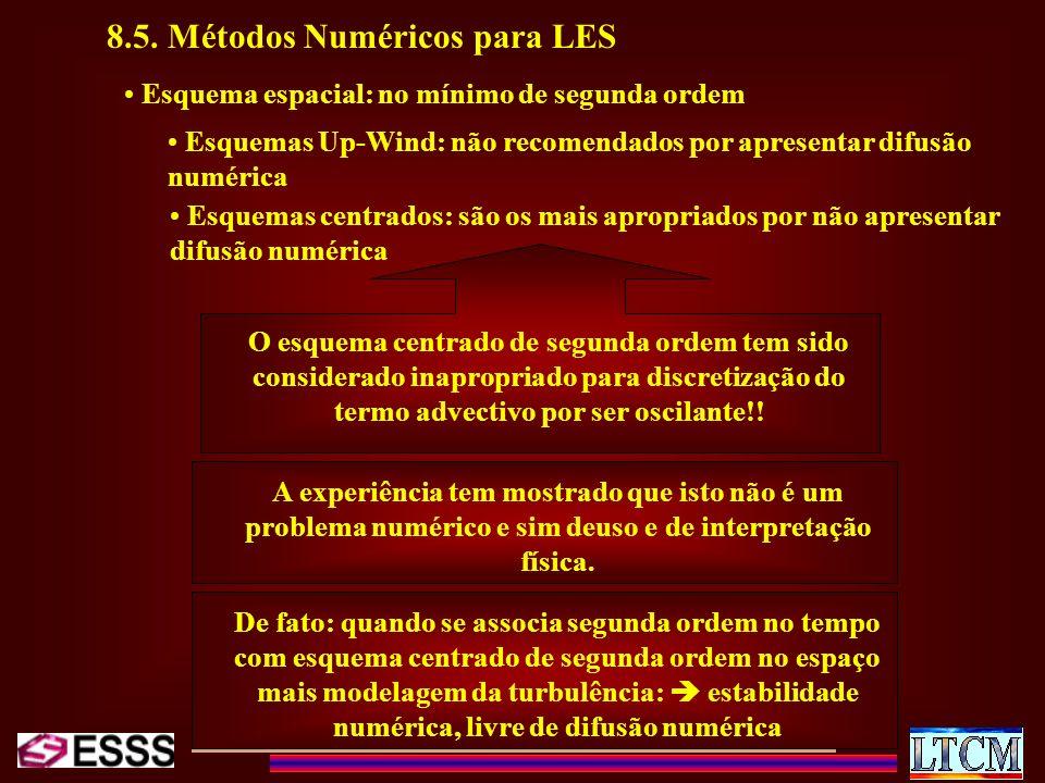 8.5. Métodos Numéricos para LES Esquema espacial: no mínimo de segunda ordem Esquemas Up-Wind: não recomendados por apresentar difusão numérica Esquem
