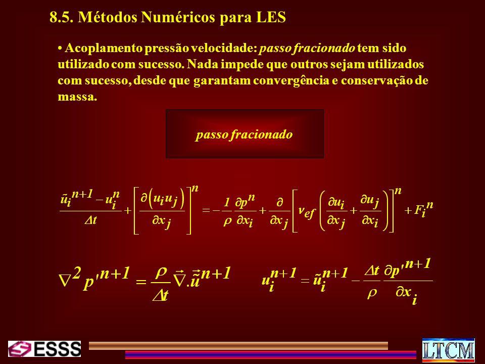 8.5. Métodos Numéricos para LES Acoplamento pressão velocidade: passo fracionado tem sido utilizado com sucesso. Nada impede que outros sejam utilizad