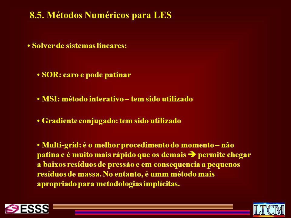 8.5. Métodos Numéricos para LES Solver de sistemas lineares: SOR: caro e pode patinar MSI: método interativo – tem sido utilizado Gradiente conjugado:
