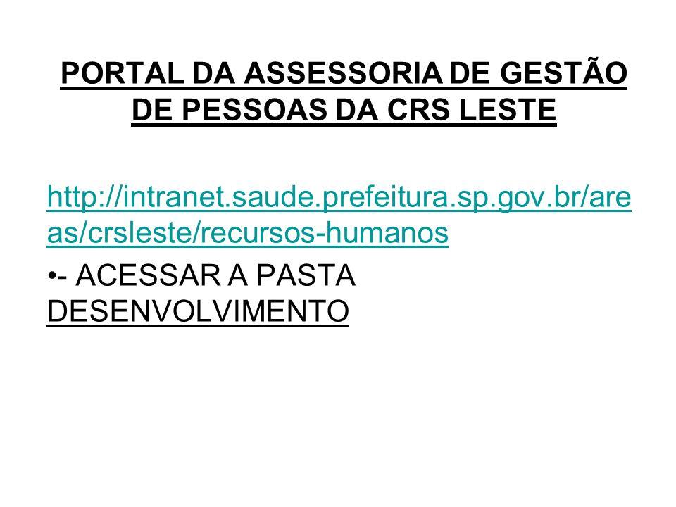 PORTAL DA ASSESSORIA DE GESTÃO DE PESSOAS DA CRS LESTE http://intranet.saude.prefeitura.sp.gov.br/are as/crsleste/recursos-humanos - ACESSAR A PASTA D