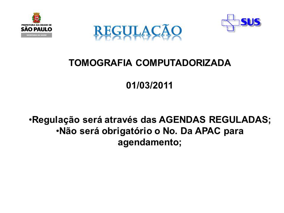 TOMOGRAFIA COMPUTADORIZADA 01/03/2011 Regulação será através das AGENDAS REGULADAS; Não será obrigatório o No. Da APAC para agendamento;