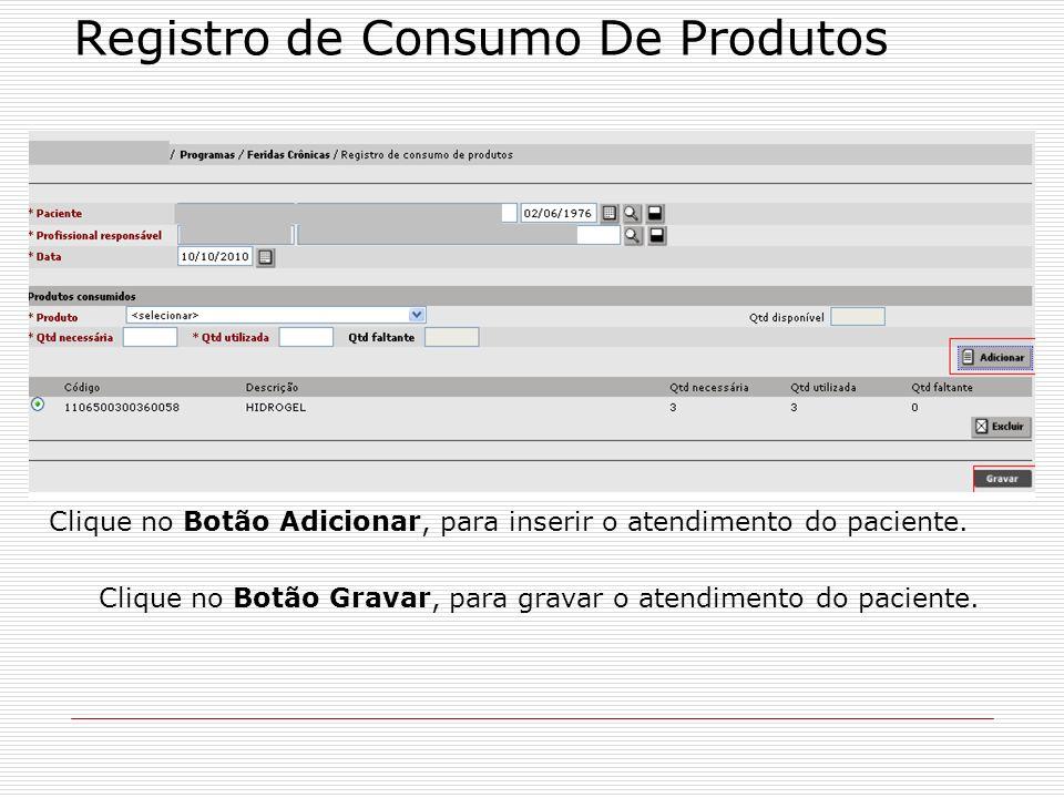 Registro de Consumo De Produtos Clique no Botão Adicionar, para inserir o atendimento do paciente. Clique no Botão Gravar, para gravar o atendimento d