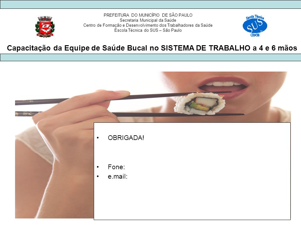 PREFEITURA DO MUNICÍPIO DE SÃO PAULO Secretaria Municipal da Saúde Centro de Formação e Desenvolvimento dos Trabalhadores da Saúde Escola Técnica do SUS – São Paulo Capacitação da Equipe de Saúde Bucal no SISTEMA DE TRABALHO a 4 e 6 mãos OBRIGADA.