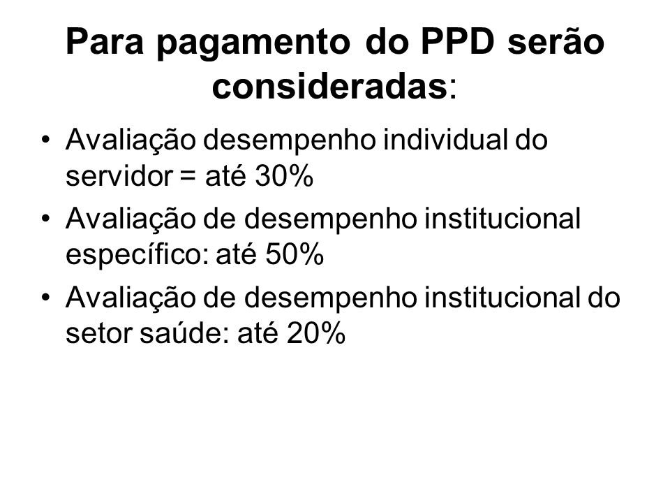 Para pagamento do PPD serão consideradas: Avaliação desempenho individual do servidor = até 30% Avaliação de desempenho institucional específico: até