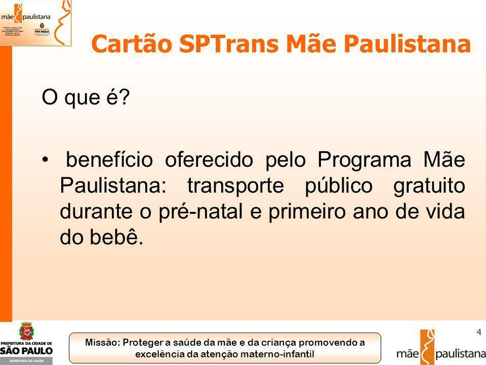 Missão: Proteger a saúde da mãe e da criança promovendo a excelência da atenção materno-infantil 4 Cartão SPTrans Mãe Paulistana O que é? benefício of