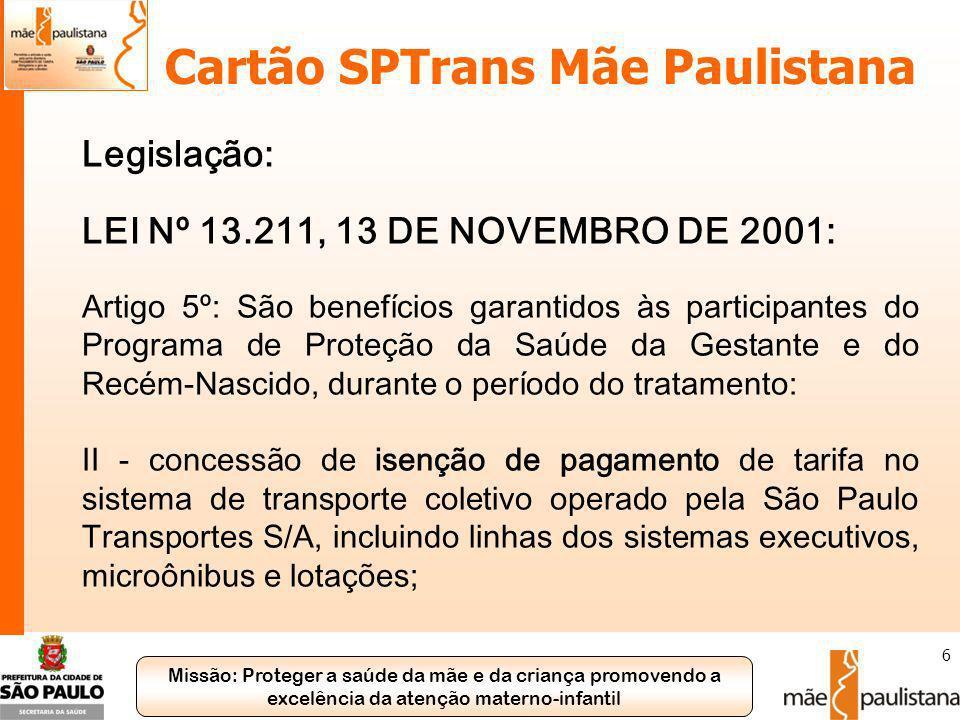 Missão: Proteger a saúde da mãe e da criança promovendo a excelência da atenção materno-infantil 6 Cartão SPTrans Mãe Paulistana Legislação: LEI Nº 13