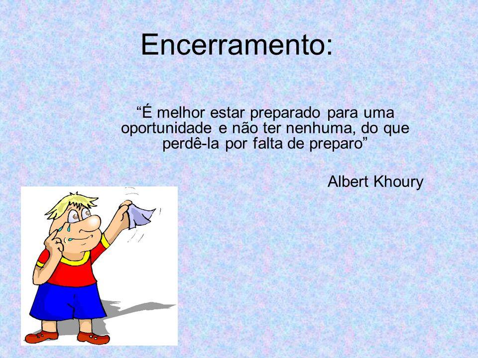 Encerramento: É melhor estar preparado para uma oportunidade e não ter nenhuma, do que perdê-la por falta de preparo Albert Khoury