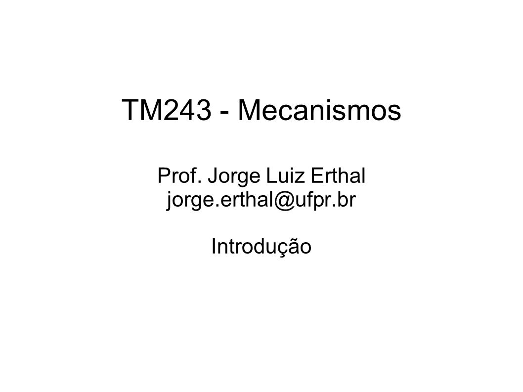 TM243 - Mecanismos Prof. Jorge Luiz Erthal jorge.erthal@ufpr.br Introdução