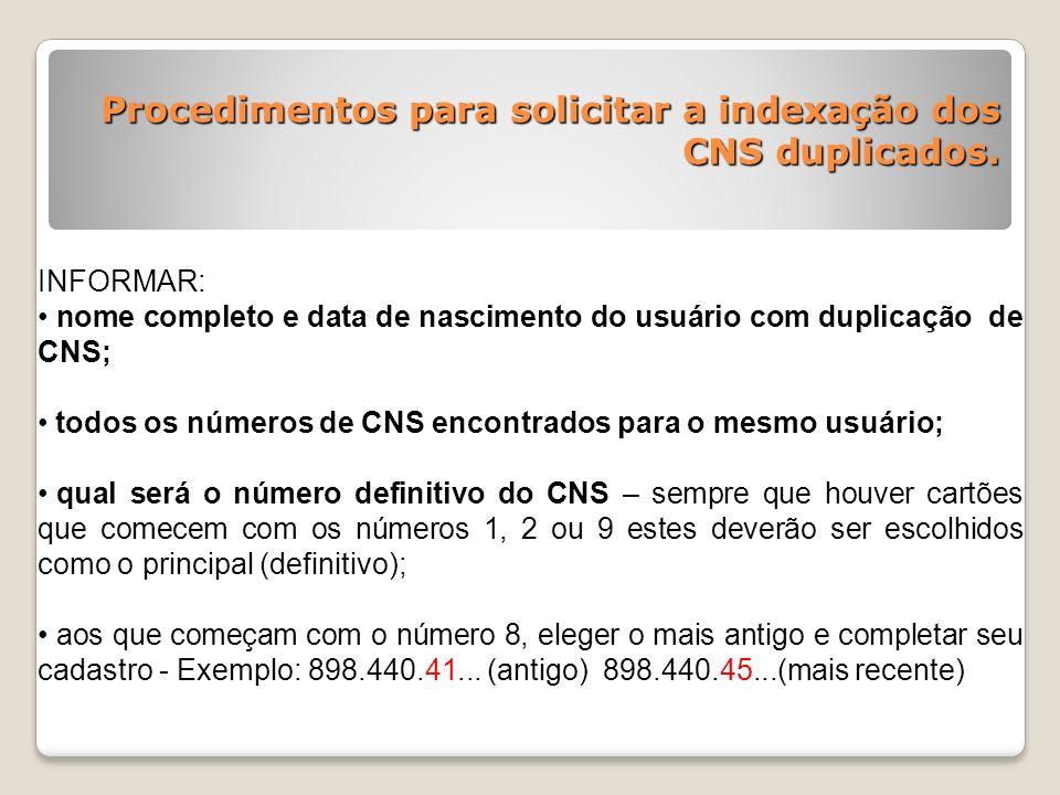 Procedimentos para solicitar a indexação dos CNS duplicados. INFORMAR: nome completo e data de nascimento do usuário com duplicação de CNS; todos os n