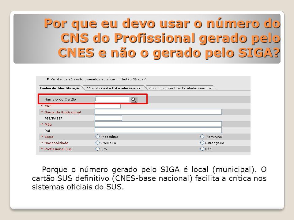 Por que eu devo usar o número do CNS do Profissional gerado pelo CNES e não o gerado pelo SIGA? Porque o número gerado pelo SIGA é local (municipal).