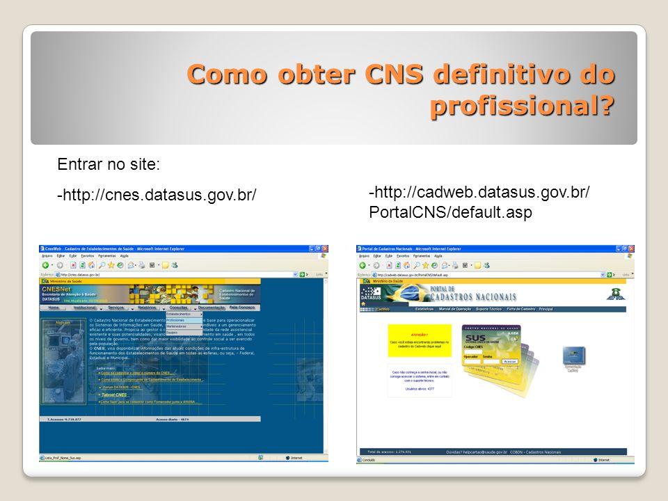 Como obter CNS definitivo do profissional? Entrar no site: -http://cnes.datasus.gov.br/ -http://cadweb.datasus.gov.br/ PortalCNS/default.asp