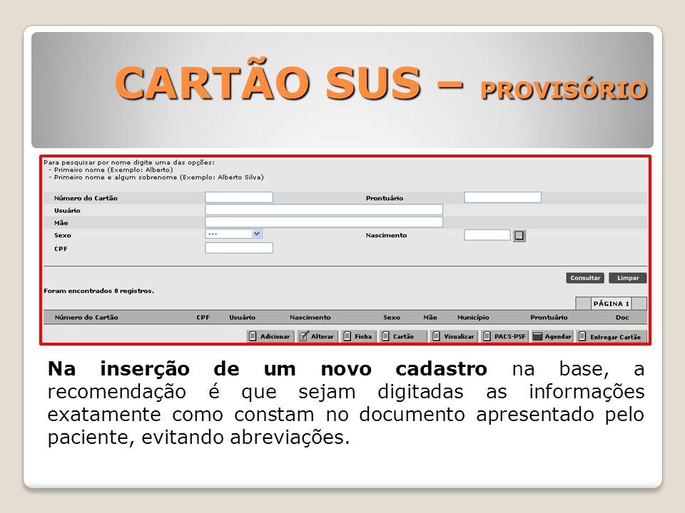 CARTÃO SUS – PROVISÓRIO Na inserção de um novo cadastro na base, a recomendação é que sejam digitadas as informações exatamente como constam no docume