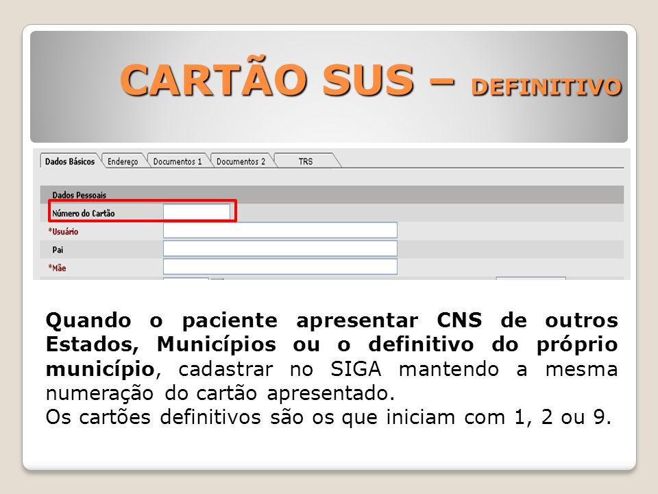 CARTÃO SUS – DEFINITIVO Quando o paciente apresentar CNS de outros Estados, Municípios ou o definitivo do próprio município, cadastrar no SIGA mantend