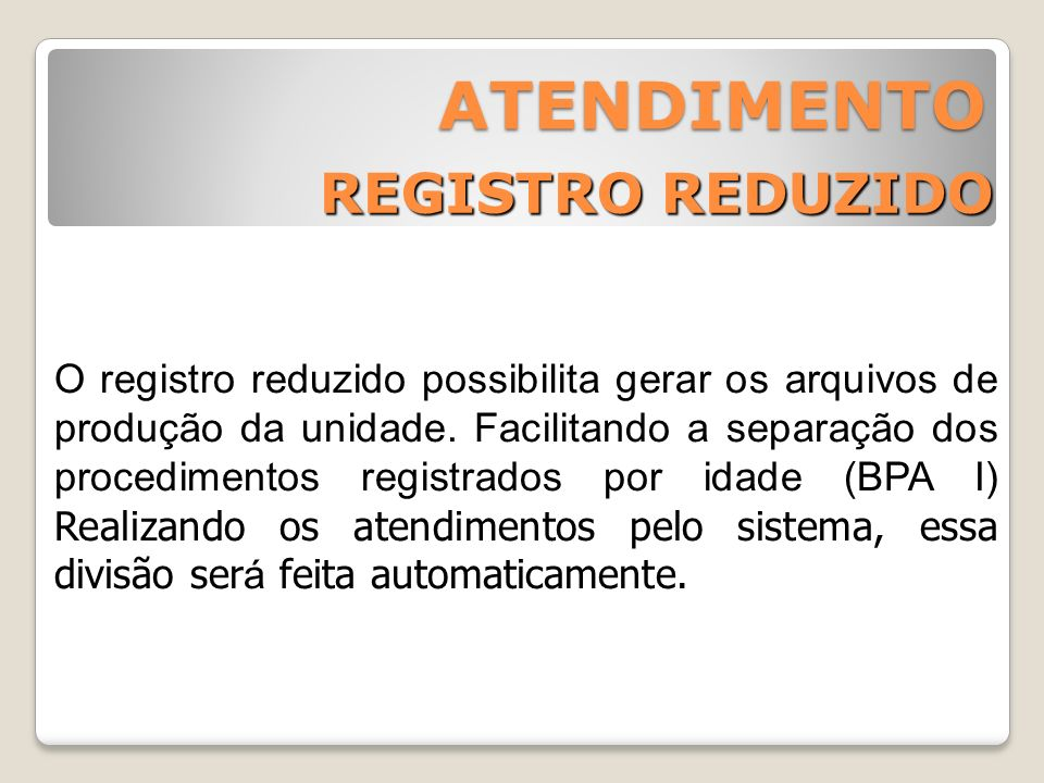 REGISTRO REDUZIDO ATENDIMENTO O registro reduzido possibilita gerar os arquivos de produção da unidade. Facilitando a separação dos procedimentos regi