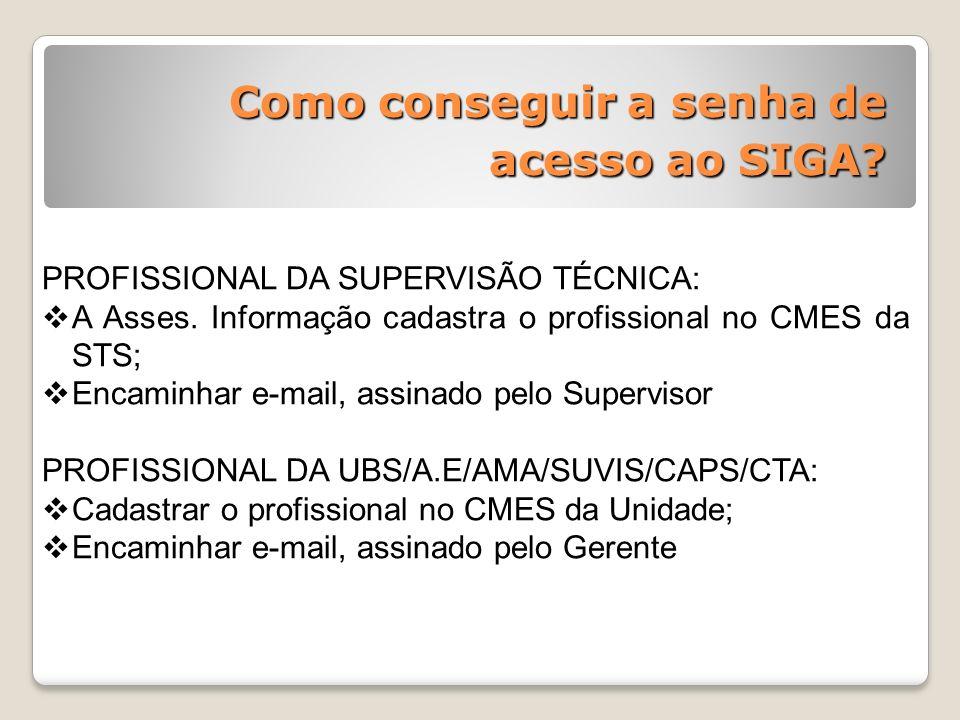 Como conseguir a senha de acesso ao SIGA? PROFISSIONAL DA SUPERVISÃO TÉCNICA: A Asses. Informação cadastra o profissional no CMES da STS; Encaminhar e
