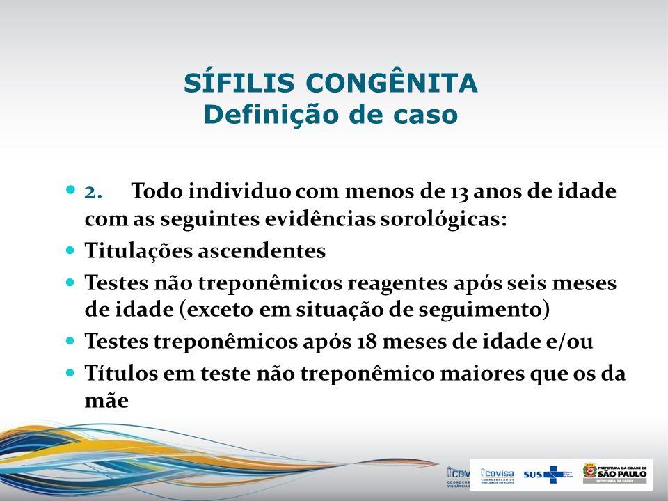 SÍFILIS CONGÊNITA Definição de caso 1. Toda criança, ou aborto ou natimorto de mãe com evidência clínica para sífilis e/ou com sorologia não-treponêmi