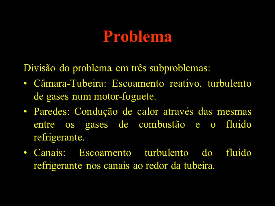 Problema Divisão do problema em três subproblemas: Câmara-Tubeira: Escoamento reativo, turbulento de gases num motor-foguete. Paredes: Condução de cal
