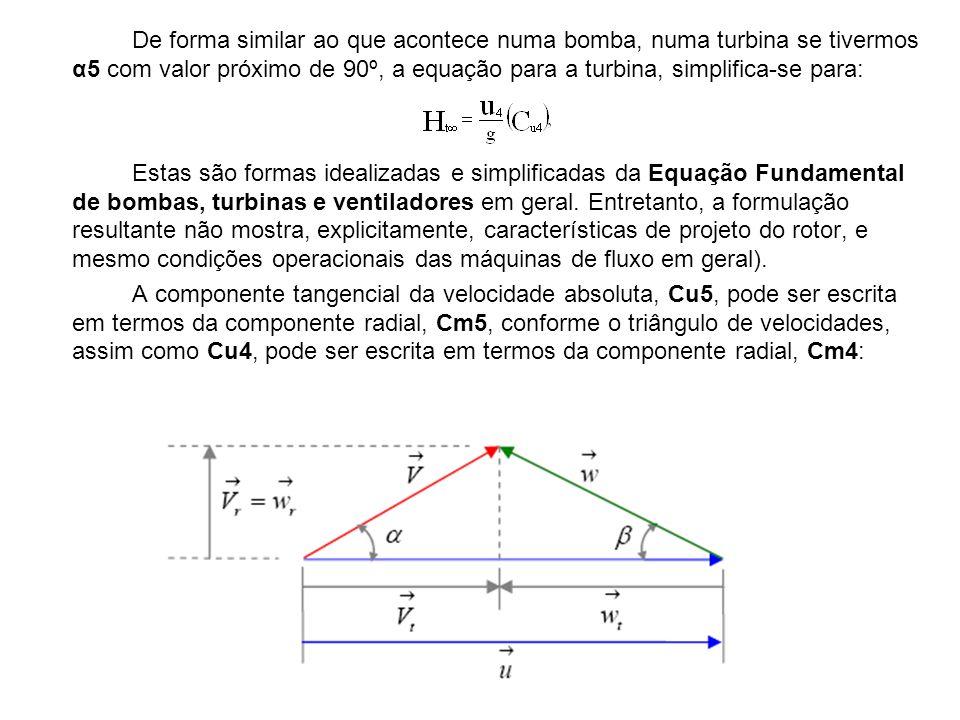 De forma similar ao que acontece numa bomba, numa turbina se tivermos α5 com valor próximo de 90º, a equação para a turbina, simplifica-se para: Estas