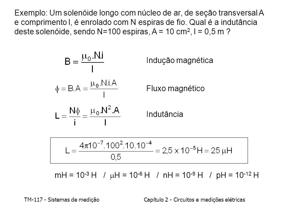 TM-117 - Sistemas de mediçãoCapítulo 2 - Circuitos e medições elétricas mH = 10 -3 H / H = 10 -6 H / nH = 10 -9 H / pH = 10 -12 H Exemplo: Um solenóide longo com núcleo de ar, de seção transversal A e comprimento l, é enrolado com N espiras de fio.