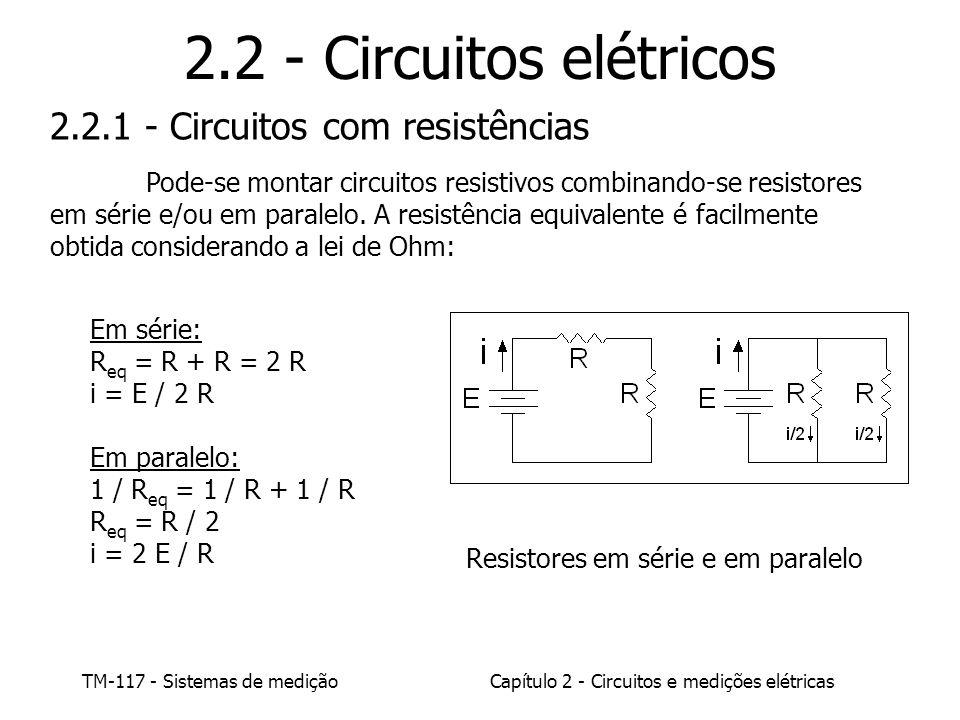 TM-117 - Sistemas de mediçãoCapítulo 2 - Circuitos e medições elétricas 2.2 - Circuitos elétricos Em série: R eq = R + R = 2 R i = E / 2 R Em paralelo: 1 / R eq = 1 / R + 1 / R R eq = R / 2 i = 2 E / R 2.2.1 - Circuitos com resistências Pode-se montar circuitos resistivos combinando-se resistores em série e/ou em paralelo.