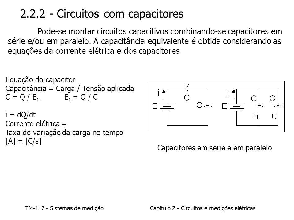 TM-117 - Sistemas de mediçãoCapítulo 2 - Circuitos e medições elétricas Equação do capacitor Capacitância = Carga / Tensão aplicada C = Q / E C E C = Q / C i = dQ/dt Corrente elétrica = Taxa de variação da carga no tempo [A] = [C/s] 2.2.2 - Circuitos com capacitores Pode-se montar circuitos capacitivos combinando-se capacitores em série e/ou em paralelo.