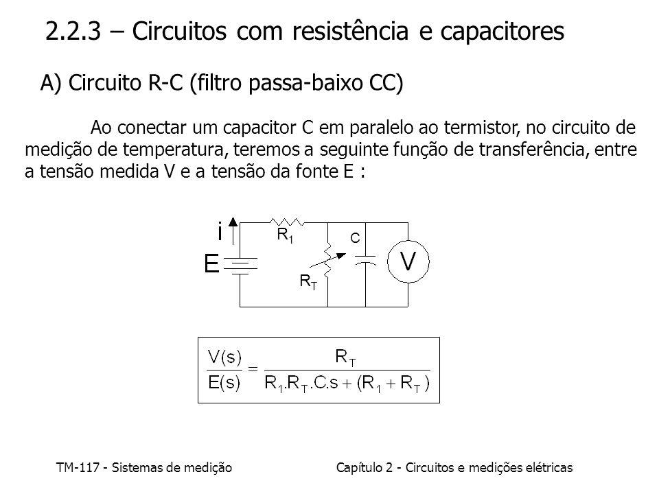 TM-117 - Sistemas de mediçãoCapítulo 2 - Circuitos e medições elétricas RTRT R1R1 C 2.2.3 – Circuitos com resistência e capacitores Ao conectar um capacitor C em paralelo ao termistor, no circuito de medição de temperatura, teremos a seguinte função de transferência, entre a tensão medida V e a tensão da fonte E : A) Circuito R-C (filtro passa-baixo CC)