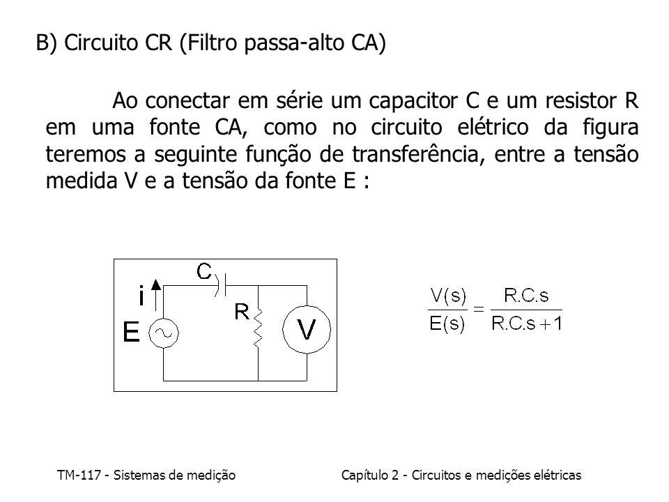 TM-117 - Sistemas de mediçãoCapítulo 2 - Circuitos e medições elétricas B) Circuito CR (Filtro passa-alto CA) Ao conectar em série um capacitor C e um resistor R em uma fonte CA, como no circuito elétrico da figura teremos a seguinte função de transferência, entre a tensão medida V e a tensão da fonte E :