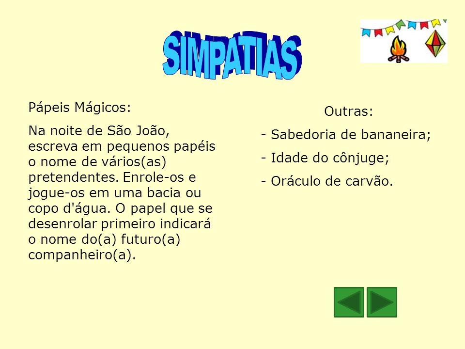 Pápeis Mágicos: Na noite de São João, escreva em pequenos papéis o nome de vários(as) pretendentes. Enrole-os e jogue-os em uma bacia ou copo d'água.