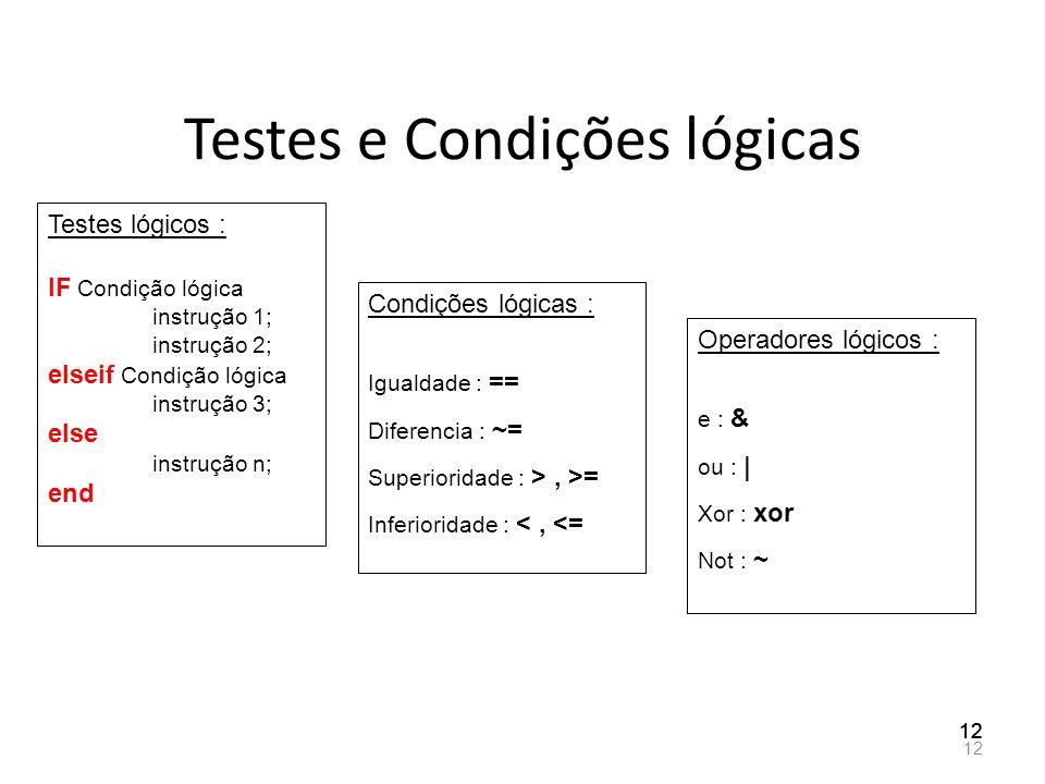 Testes e Condições lógicas 12 Testes lógicos : IF Condição lógica instrução 1; instrução 2; elseif Condição lógica instrução 3; else instrução n; end