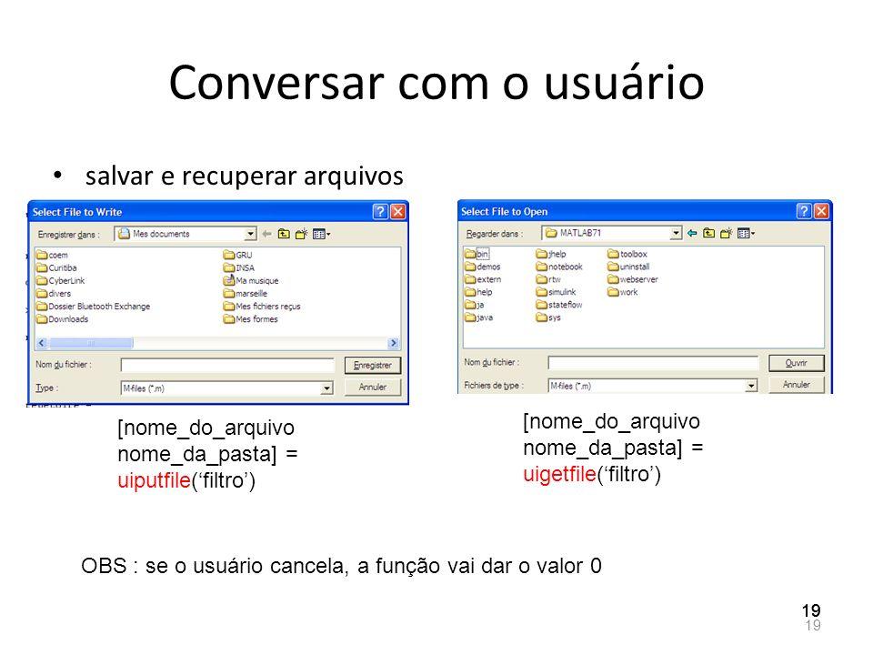 Conversar com o usuário salvar e recuperar arquivos 19 [nome_do_arquivo nome_da_pasta] = uigetfile(filtro) [nome_do_arquivo nome_da_pasta] = uiputfile
