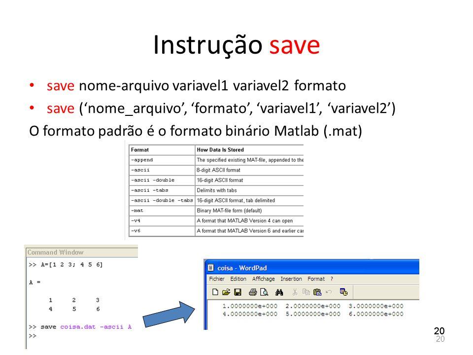 Instrução save save nome-arquivo variavel1 variavel2 formato save (nome_arquivo, formato, variavel1, variavel2) O formato padrão é o formato binário M