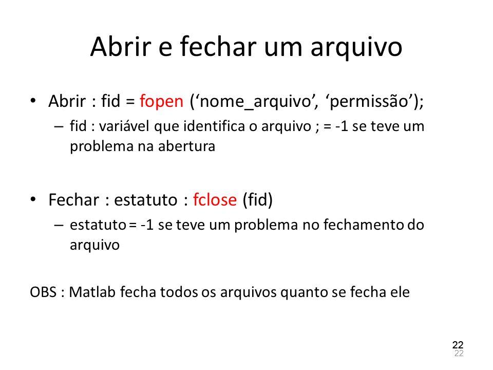 Abrir e fechar um arquivo Abrir : fid = fopen (nome_arquivo, permissão); – fid : variável que identifica o arquivo ; = -1 se teve um problema na abert