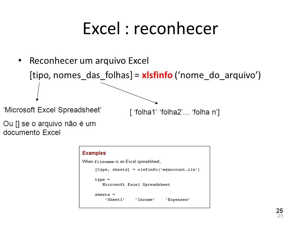 Excel : reconhecer Reconhecer um arquivo Excel [tipo, nomes_das_folhas] = xlsfinfo (nome_do_arquivo) 25 Microsoft Excel Spreadsheet Ou [] se o arquivo
