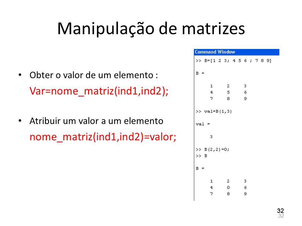 Manipulação de matrizes Obter o valor de um elemento : Var=nome_matriz(ind1,ind2); Atribuir um valor a um elemento nome_matriz(ind1,ind2)=valor; 32