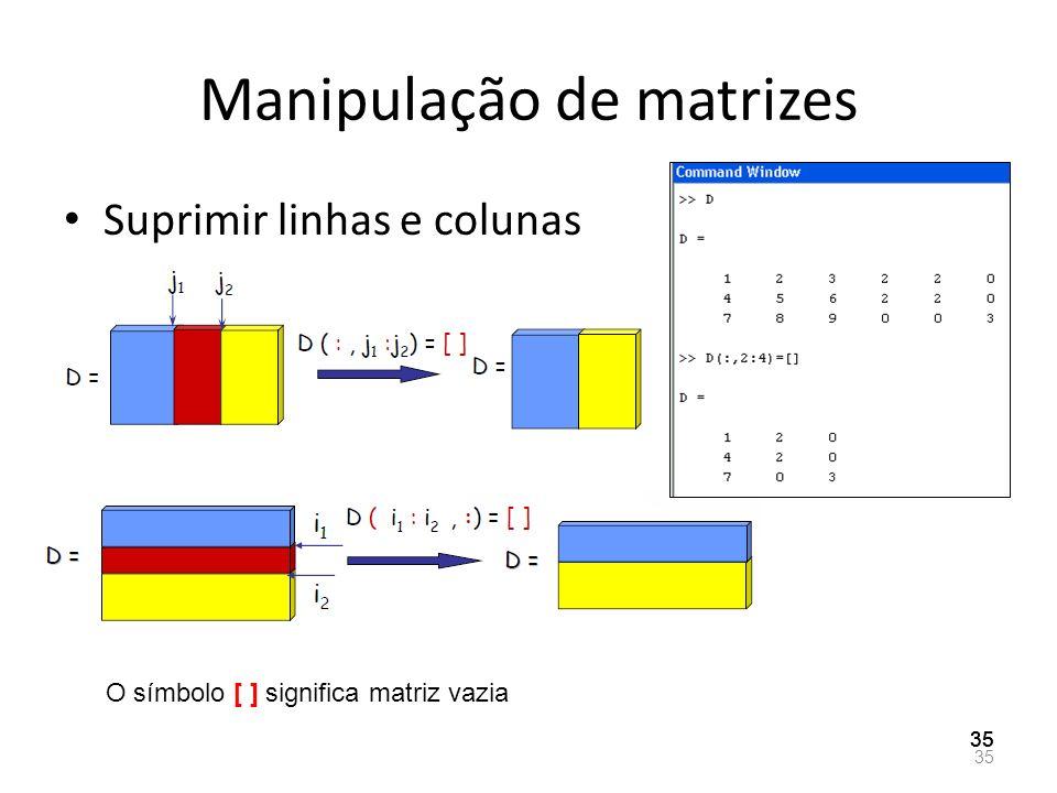 Manipulação de matrizes Suprimir linhas e colunas 35 O símbolo [ ] significa matriz vazia