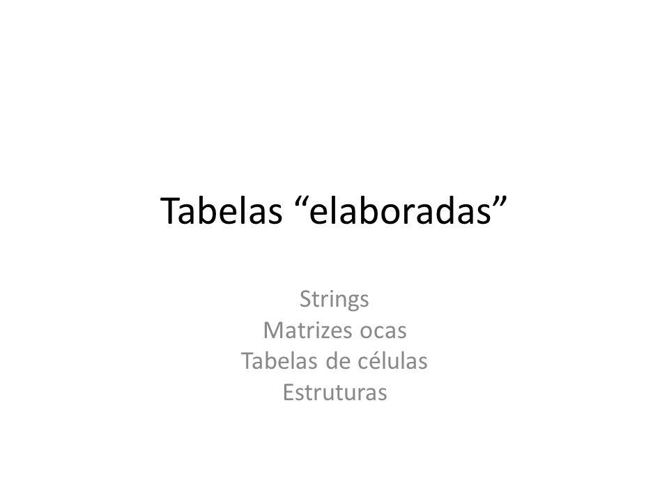 Tabelas elaboradas Strings Matrizes ocas Tabelas de células Estruturas