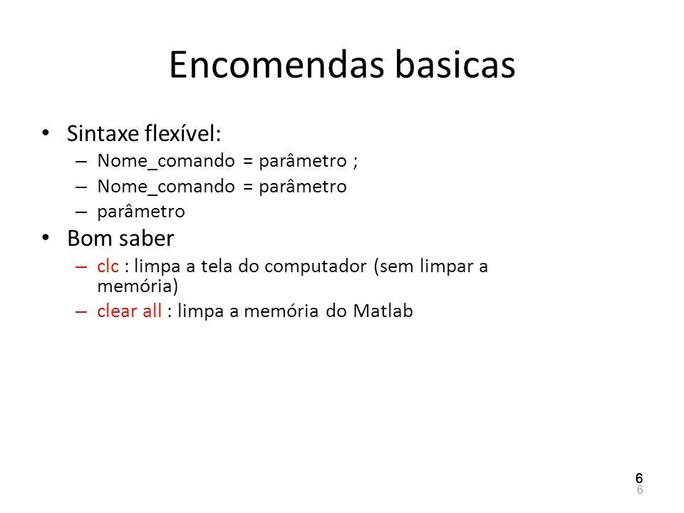 Encomendas basicas Sintaxe flexível: – Nome_comando = parâmetro ; – Nome_comando = parâmetro – parâmetro Bom saber – clc : limpa a tela do computador