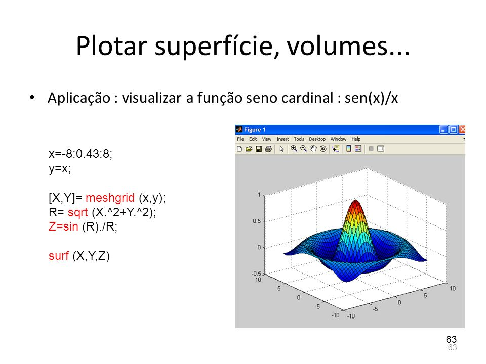 Plotar superfície, volumes... Aplicação : visualizar a função seno cardinal : sen(x)/x 63 x=-8:0.43:8; y=x; [X,Y]= meshgrid (x,y); R= sqrt (X.^2+Y.^2)