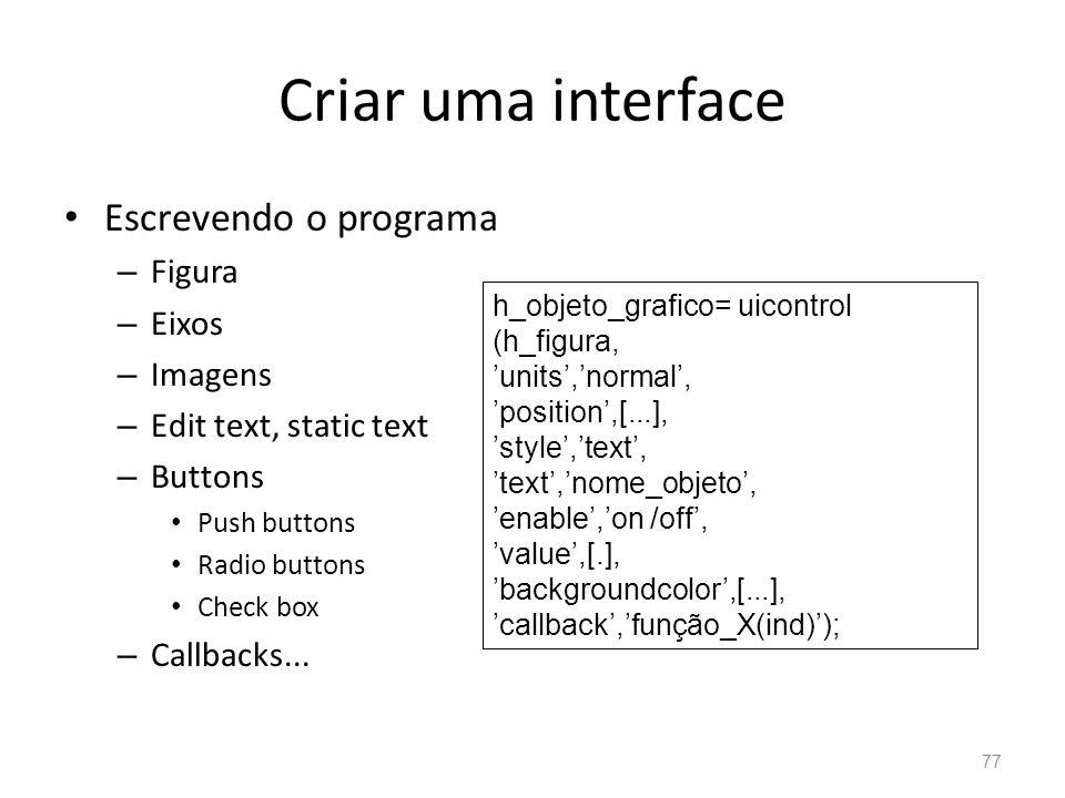 Criar uma interface Escrevendo o programa – Figura – Eixos – Imagens – Edit text, static text – Buttons Push buttons Radio buttons Check box – Callbac
