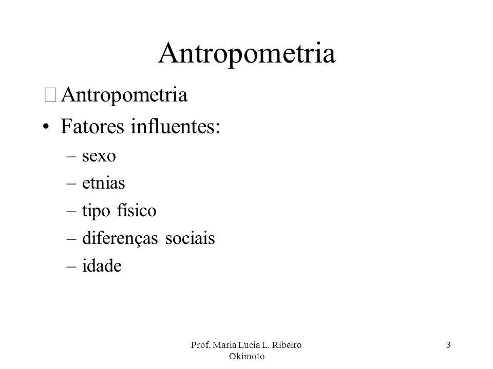 Prof. Maria Lucia L. Ribeiro Okimoto 3 Antropometria •Antropometria Fatores influentes: –sexo –etnias –tipo físico –diferenças sociais –idade