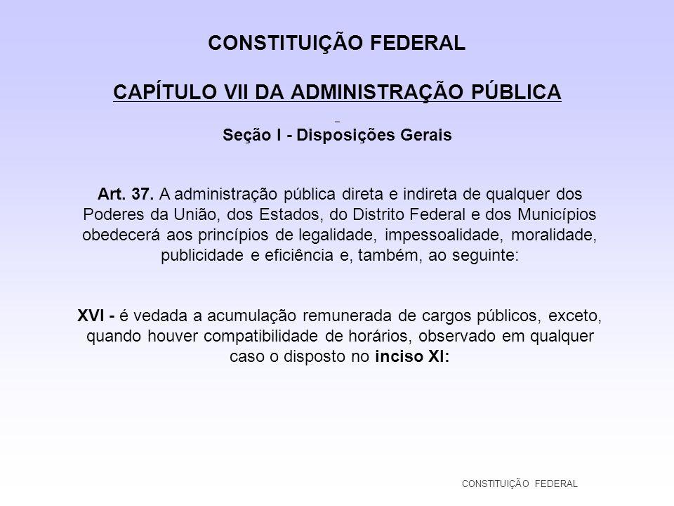 CONSTITUIÇÃO FEDERAL CAPÍTULO VII DA ADMINISTRAÇÃO PÚBLICA Seção I - Disposições Gerais Art. 37. A administração pública direta e indireta de qualquer