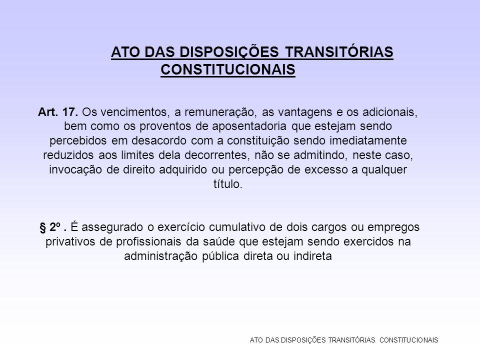 ATO DAS DISPOSIÇÕES TRANSITÓRIAS CONSTITUCIONAIS Art. 17. Os vencimentos, a remuneração, as vantagens e os adicionais, bem como os proventos de aposen