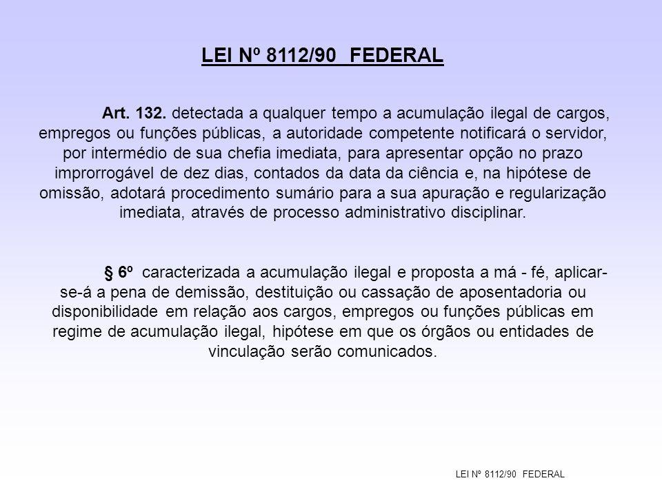 LEI Nº 8112/90 FEDERAL Art. 132. detectada a qualquer tempo a acumulação ilegal de cargos, empregos ou funções públicas, a autoridade competente notif