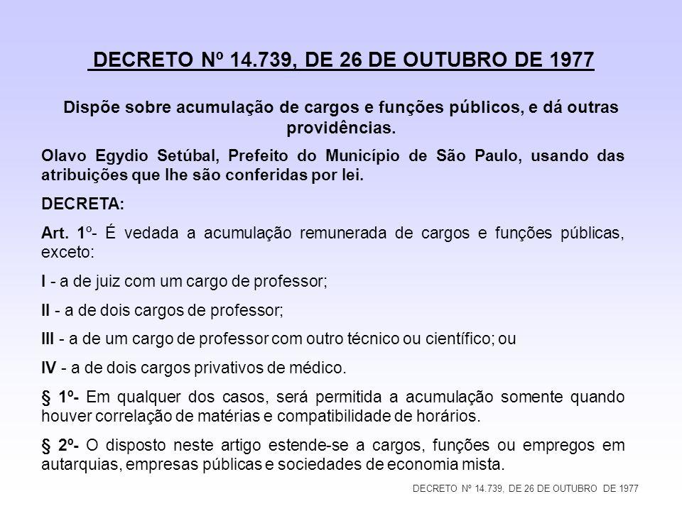 DECRETO Nº 14.739, DE 26 DE OUTUBRO DE 1977 DECRETO Nº 14.739, DE 26 DE OUTUBRO DE 1977 Dispõe sobre acumulação de cargos e funções públicos, e dá out